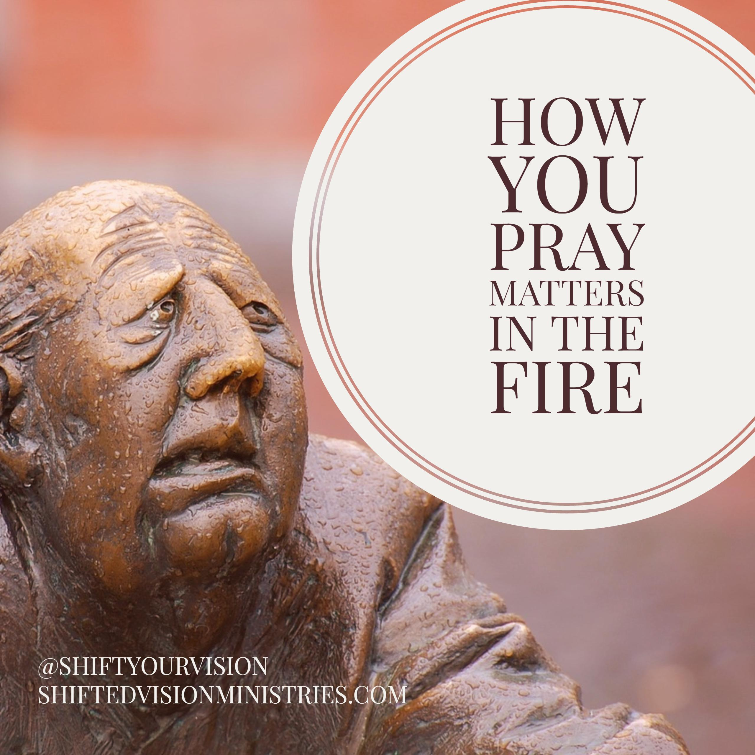 How You Pray Matters in the Fire
